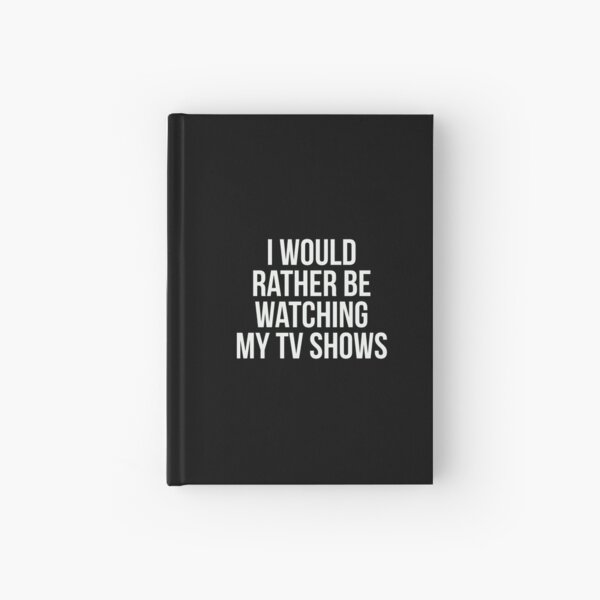 I would rather be watching my tv shows. Hardcover Journal