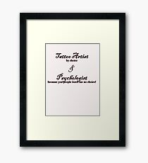 Tattoo Artist By Choice... Psychologist because you people leave me no choice v2.0 Framed Print