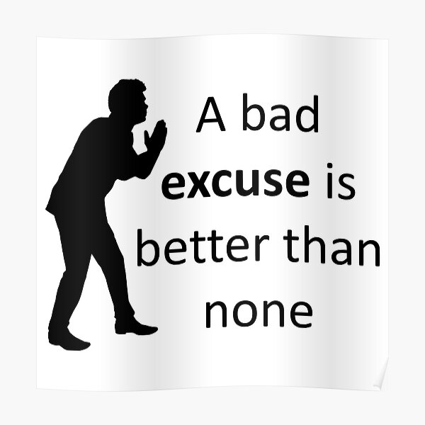 A bad excuse is better than none. Poster
