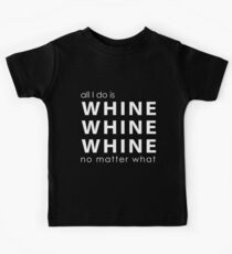 All I do is Whine, Whine, Whine No Matter What Kids Tee