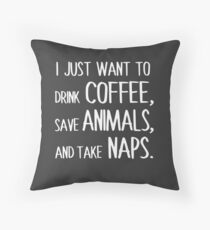 I Just Want To Drink Coffee, Save Animals, And Take Naps. Throw Pillow