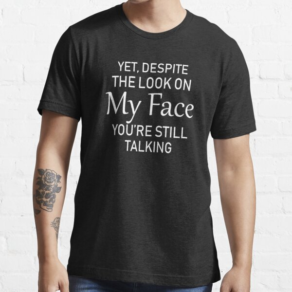 yet despite the look on my face you're still talking. Essential T-Shirt
