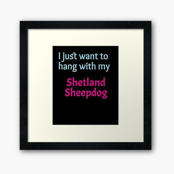 Shetland Sheepdog, I just want to hang with my Shetland Sheepdog Framed Art Print