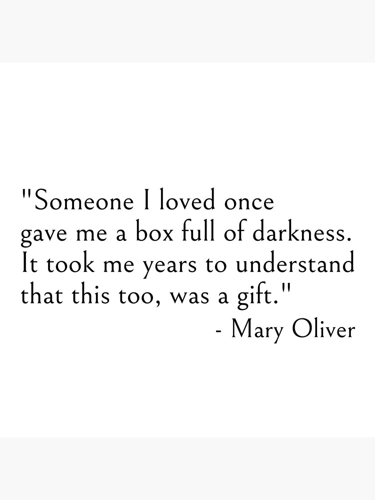 Mary Oliver - Someone I loved once gave me a box full of darkness. It took me years to understand that this too, was a gift, quote by ds-4