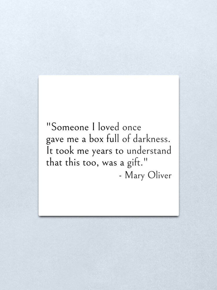 Alternate view of Mary Oliver - Someone I loved once gave me a box full of darkness. It took me years to understand that this too, was a gift, quote Metal Print