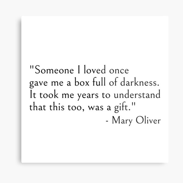Someone I loved once gave me a box full of darkness. It took me years to understand that this too, was a gift, quote Metal Print