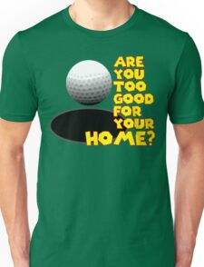 Are You Too Good for Your Home? T-Shirt