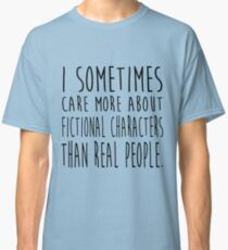 I sometimes care more about fictional characters than real people Classic T-Shirt