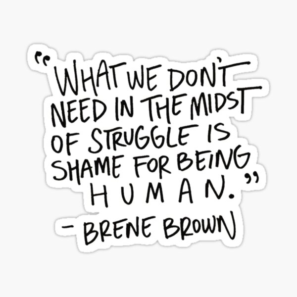 """Brene brown: """"What we don't need in the midst of struggle is shame for being human"""" Quote 