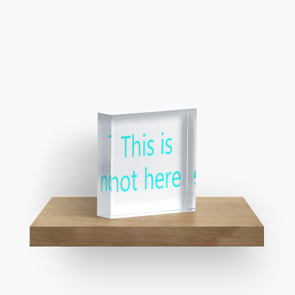 This is not here Acrylic Block
