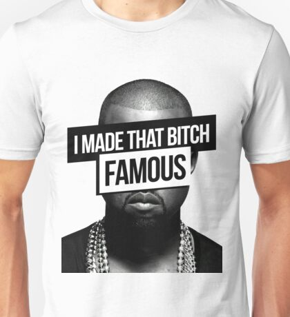 I made that bitch famous Unisex T-Shirt