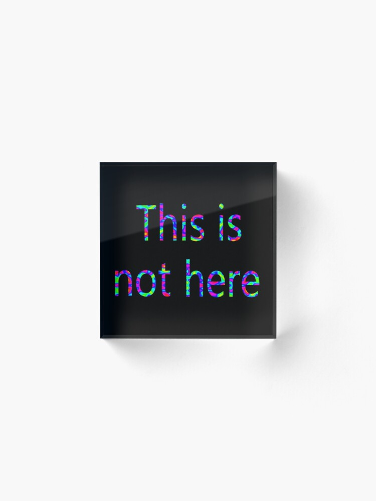 Alternate view of This is not here Acrylic Block