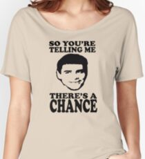 Dumb And Dumber So You're Telling Me There's A Chance Women's Relaxed Fit T-Shirt