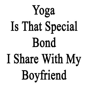 Yoga Is That Special Bond I Share With My Boyfriend  by supernova23