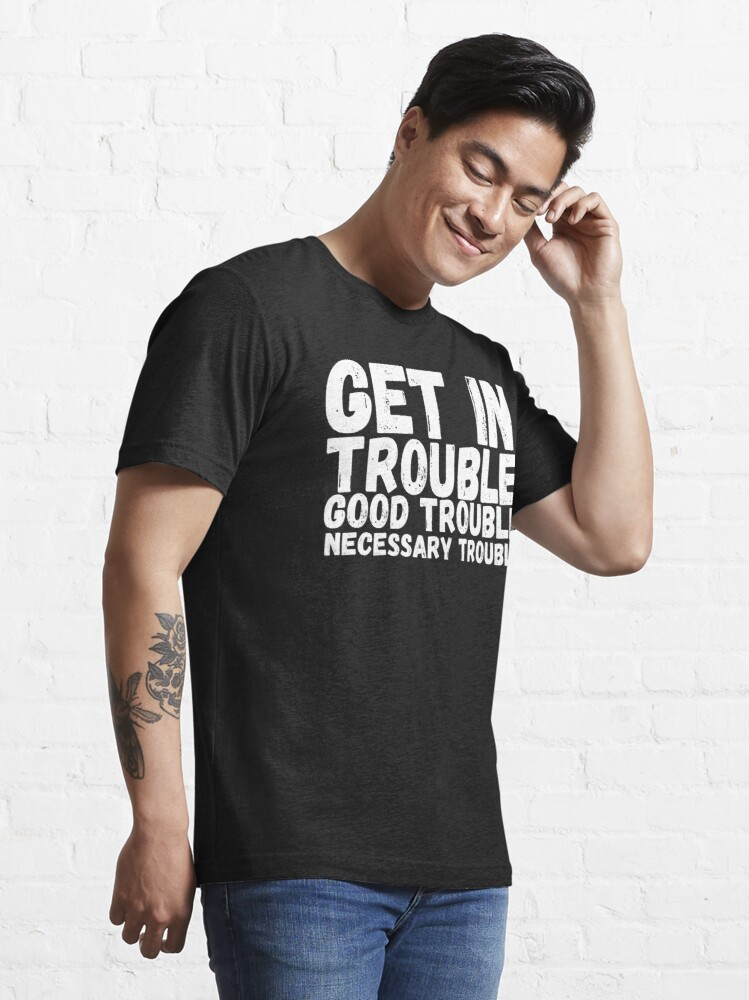 Alternate view of Get In Trouble Good Trouble Necessary Trouble, rep John Lewis quotes Essential T-Shirt