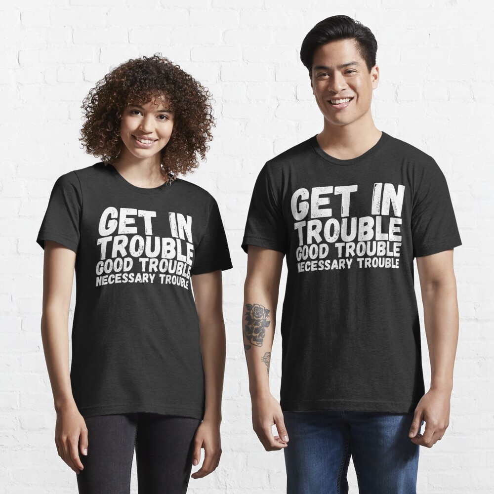 Get In Trouble Good Trouble Necessary Trouble, rep John Lewis quotes Essential T-Shirt