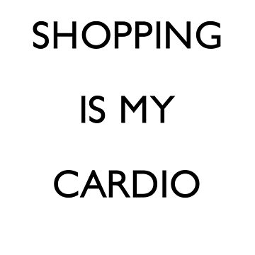 Shopping is my Cardio by Mariapuraranoai
