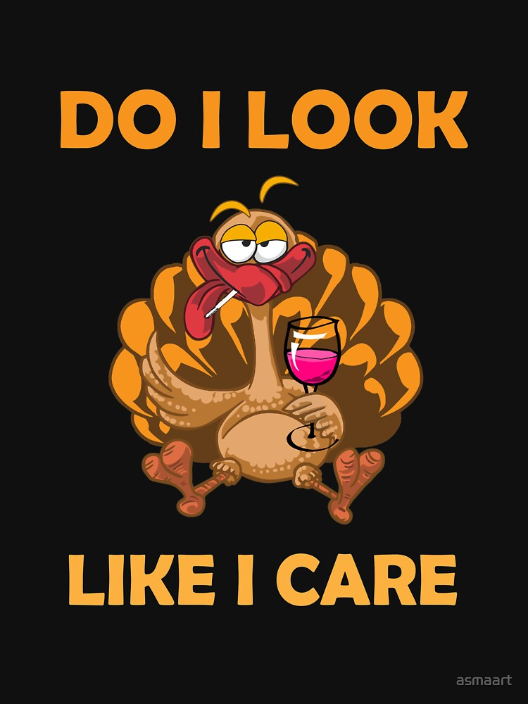 """funny drunk turkey thanksgiving """"DO I LOOK LIKE I CARE"""" by asmaart"""