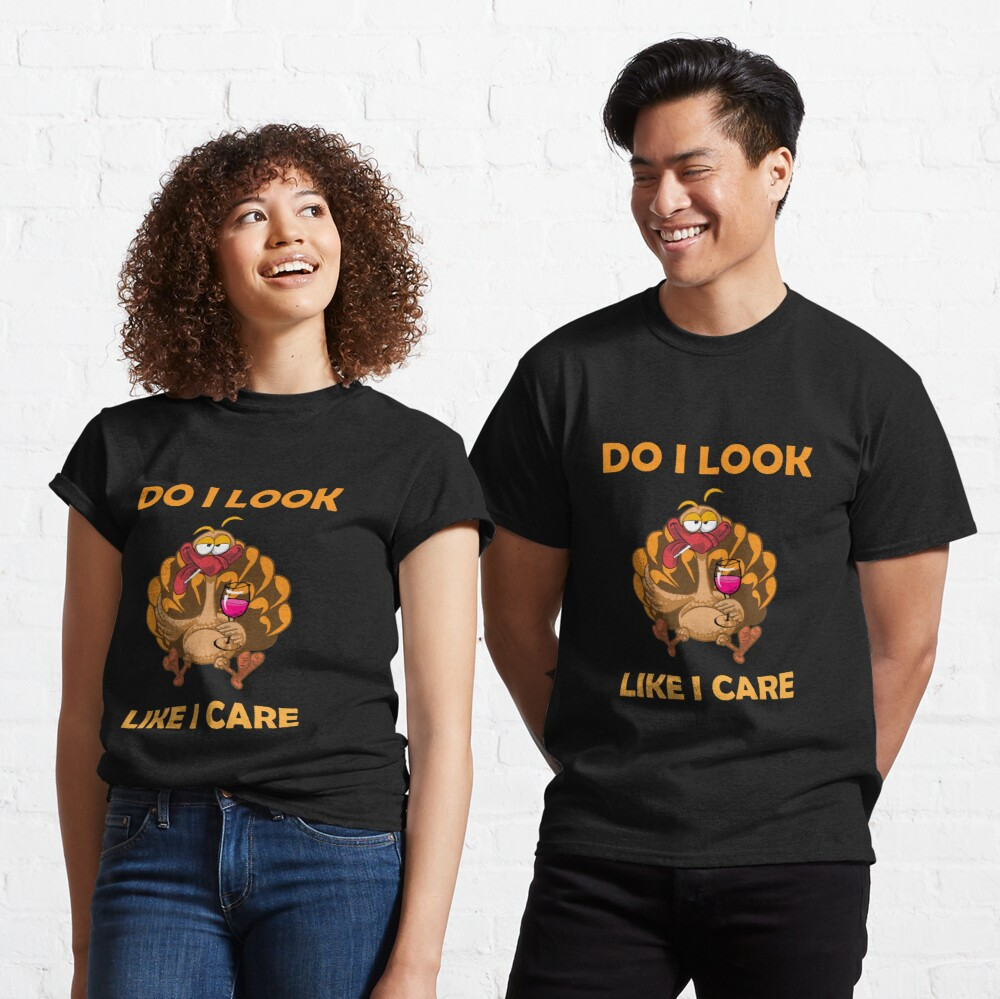 "funny drunk turkey thanksgiving ""DO I LOOK LIKE I CARE"" Classic T-Shirt"