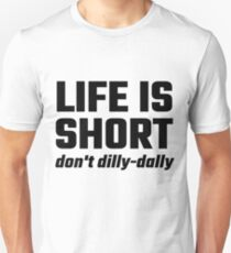 Life Is Short, Don't Dilly-Dally T-Shirt