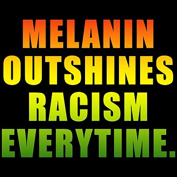 MELANIN OUTSHINES RACISM EVERYTIME by NYTMAIR