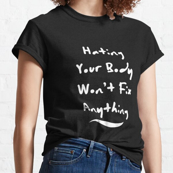 Hating Your Body Won't Fix Anything Classic T-Shirt