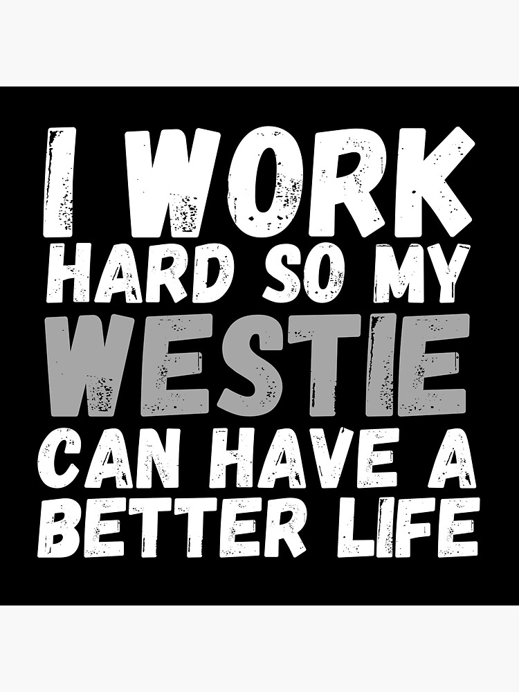I Work Hard So My Westie Can Have A Better Life by m95sim