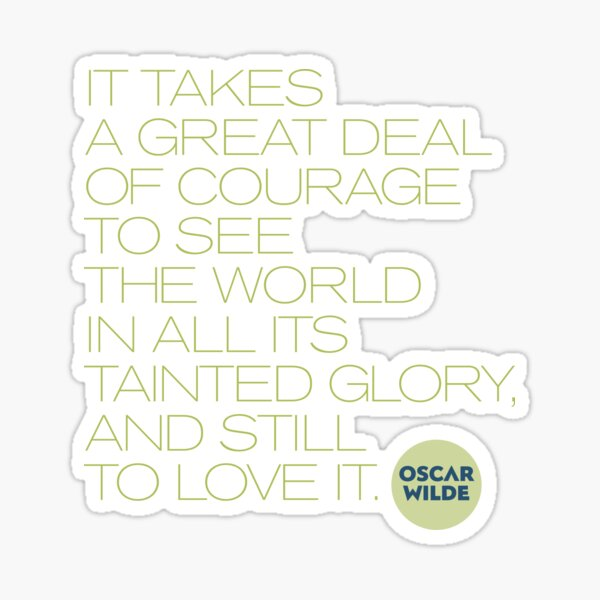 It takes a great deal of courage to see the world in all its tainted glory, and still to love it. Oscar Wilde Sticker