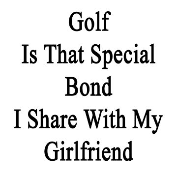 Golf Is That Special Bond I Share With My Girlfriend  by supernova23