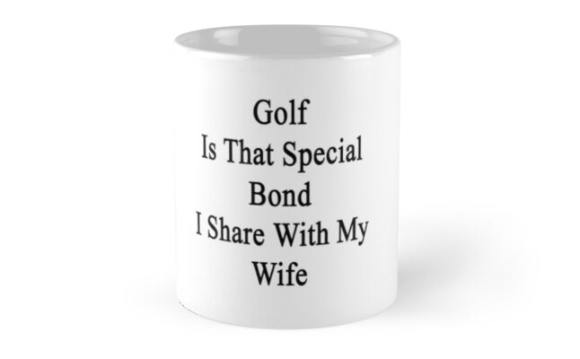 Golf Is That Special Bond I Share With My Wife  by supernova23
