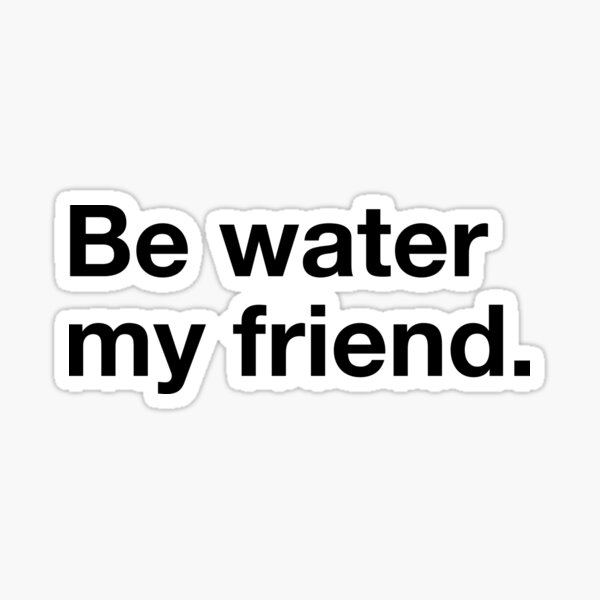 Be water my friend. Sticker