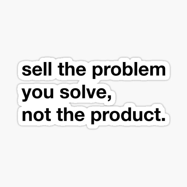 Sell the problem you solve, not the product. Sticker