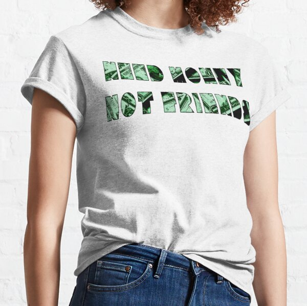 Need Money Not Friends Classic T-Shirt