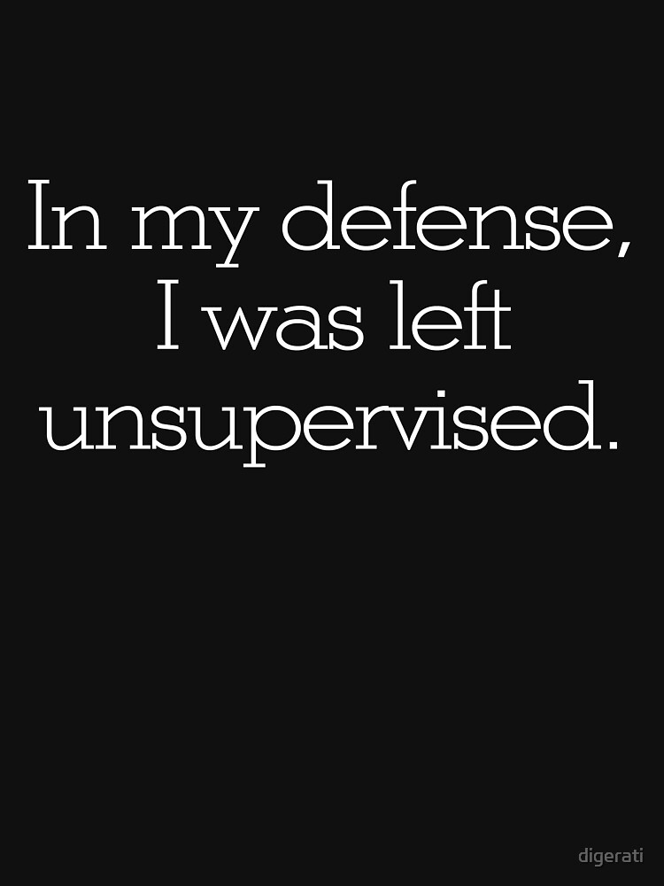 In my defense, I was left unsupervised | Unisex T-Shirt