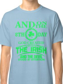 And on the 8th day God created The Irish and the devil stood at attention Classic T-Shirt