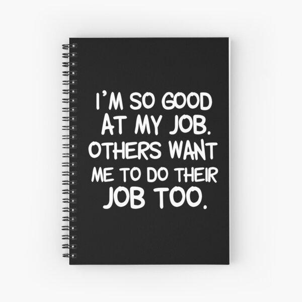 I´m so good at my job. I love my job Spiral Notebook