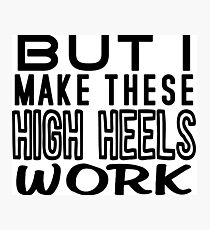 But I Make These High Heels Work Photographic Print