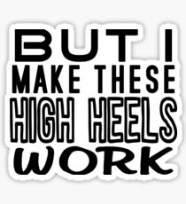 But I Make These High Heels Work Sticker