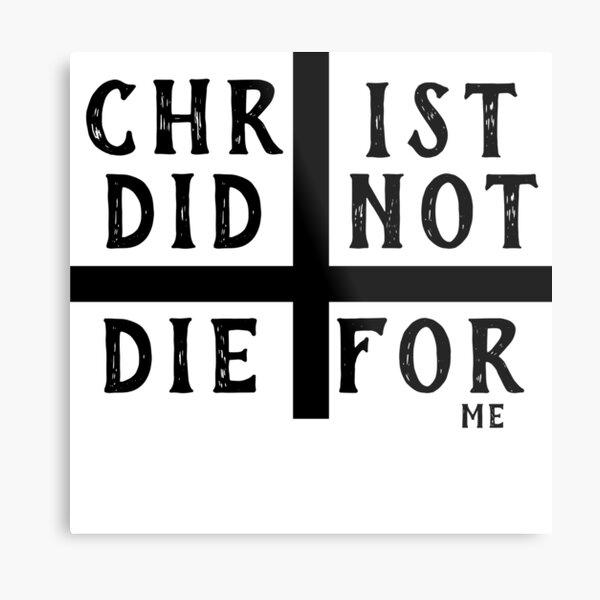 Christ did not die for me Metal Print