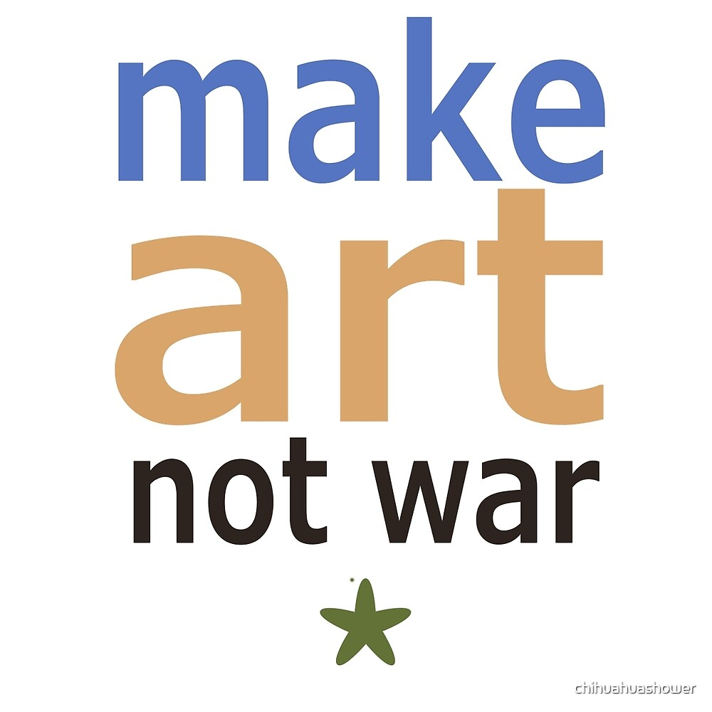 Make Art Not War by chihuahuashower