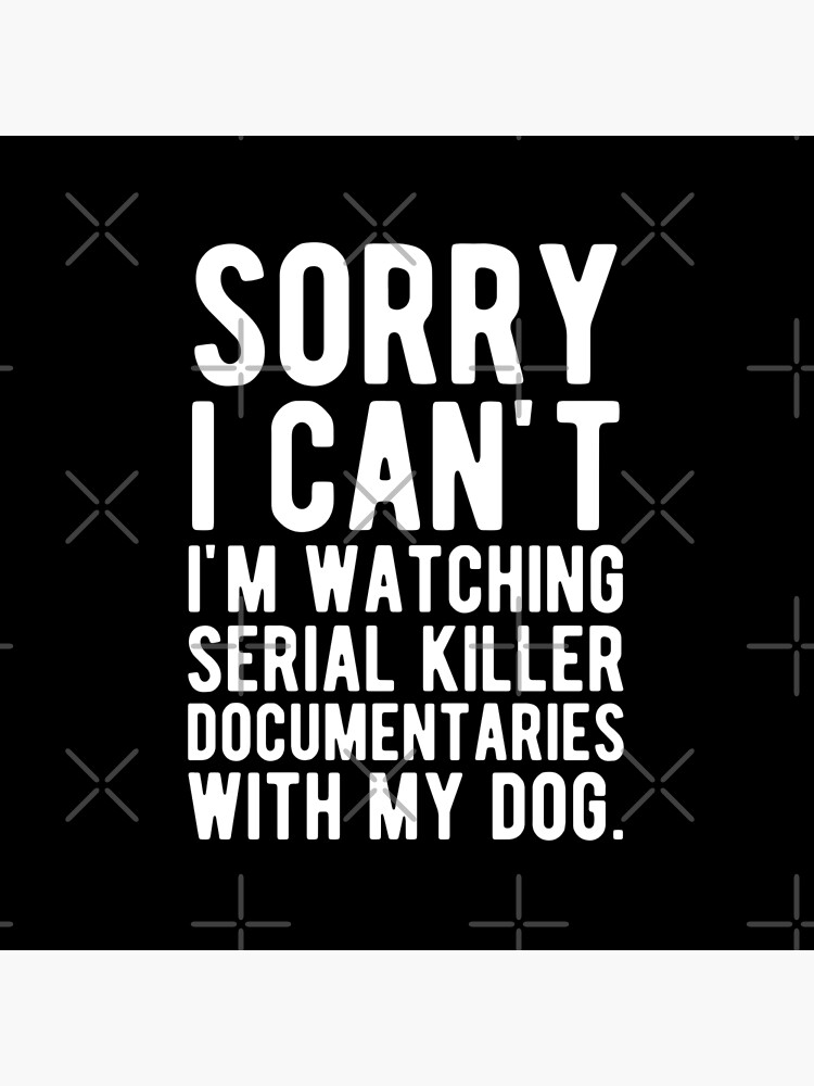 Sorry I Can't I'm Watching Serial Killer Documentaries With My Dog by mographicdesign