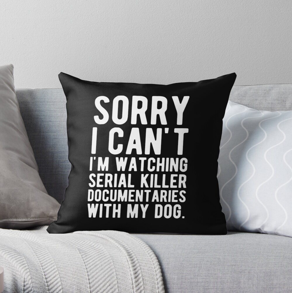 Sorry I Can't I'm Watching Serial Killer Documentaries With My Dog Throw Pillow