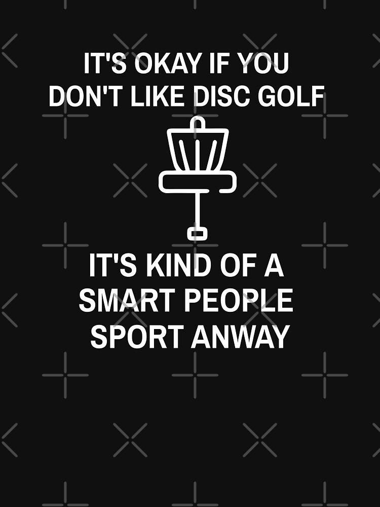 it's okay if you don't like disc golf it's kind of a smart people sport anway by OneOnlineShop