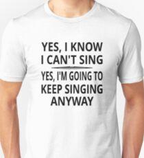 Yes I Know I Can't Sing T-Shirt