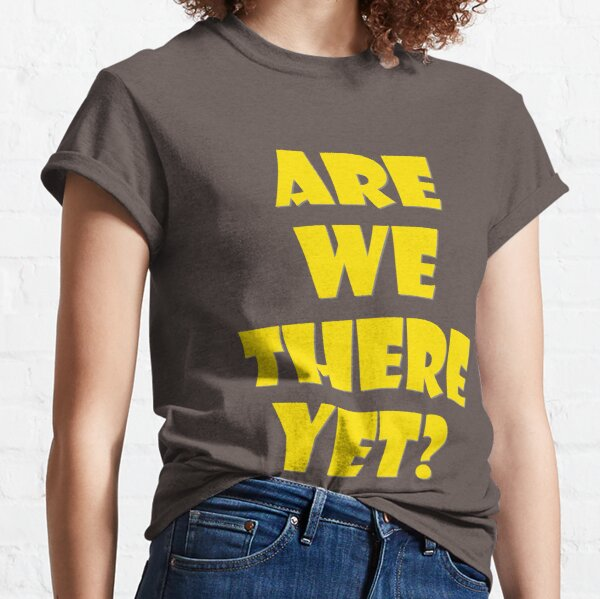Are We There Yet? Classic T-Shirt