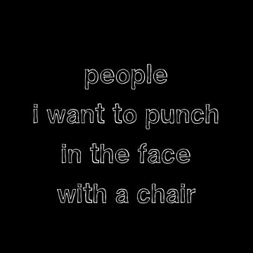 People I want to punch in the face by TwoLosers