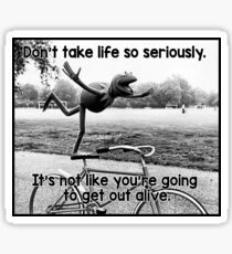 Don't take life so seriously. It's not like you're going to get out alive.  Sticker