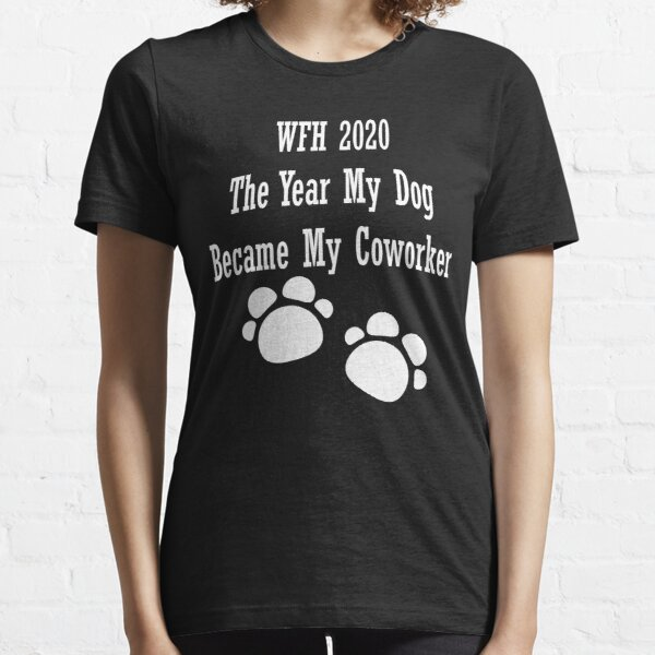WFH 2020 The year my dog became my coworker Essential T-Shirt