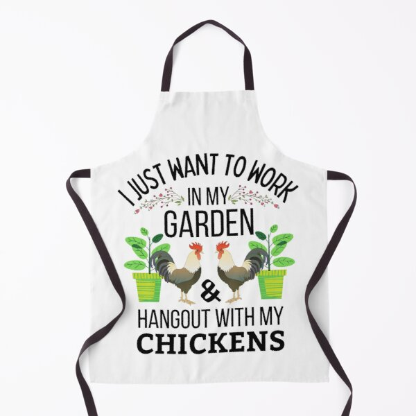 Just Want To Work In My Garden And Hangout With My Chickens Apron