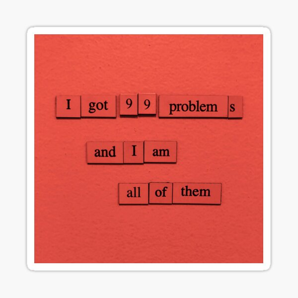 99 Problems (And I Am All Of Them) Sticker